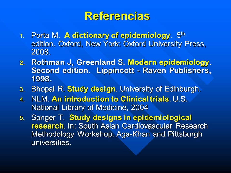 Referencias 1. Porta M. A dictionary of epidemiology. 5 th edition. Oxford, New York: Oxford University Press, 2008. 2. Rothman J, Greenland S. Modern