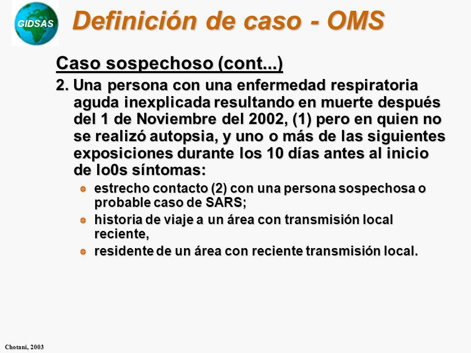 GIDSAS Chotani, 2003 Definición de caso - OMS Caso sospechoso (cont...) 2. Una persona con una enfermedad respiratoria aguda inexplicada resultando en