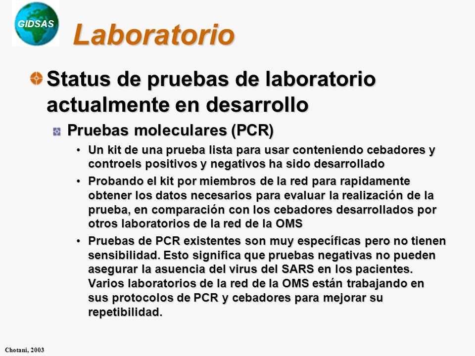 GIDSAS Chotani, 2003 Laboratorio Status de pruebas de laboratorio actualmente en desarrollo Pruebas moleculares (PCR) Un kit de una prueba lista para usar conteniendo cebadores y controels positivos y negativos ha sido desarrolladoUn kit de una prueba lista para usar conteniendo cebadores y controels positivos y negativos ha sido desarrollado Probando el kit por miembros de la red para rapidamente obtener los datos necesarios para evaluar la realización de la prueba, en comparación con los cebadores desarrollados por otros laboratorios de la red de la OMSProbando el kit por miembros de la red para rapidamente obtener los datos necesarios para evaluar la realización de la prueba, en comparación con los cebadores desarrollados por otros laboratorios de la red de la OMS Pruebas de PCR existentes son muy específicas pero no tienen sensibilidad.
