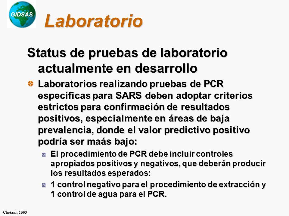 GIDSAS Chotani, 2003 Laboratorio Status de pruebas de laboratorio actualmente en desarrollo Laboratorios realizando pruebas de PCR específicas para SARS deben adoptar criterios estrictos para confirmación de resultados positivos, especialmente en áreas de baja prevalencia, donde el valor predictivo positivo podría ser maás bajo: El procedimiento de PCR debe incluir controles apropiados positivos y negativos, que deberán producir los resultados esperados: 1 control negativo para el procedimiento de extracción y 1 control de agua para el PCR.