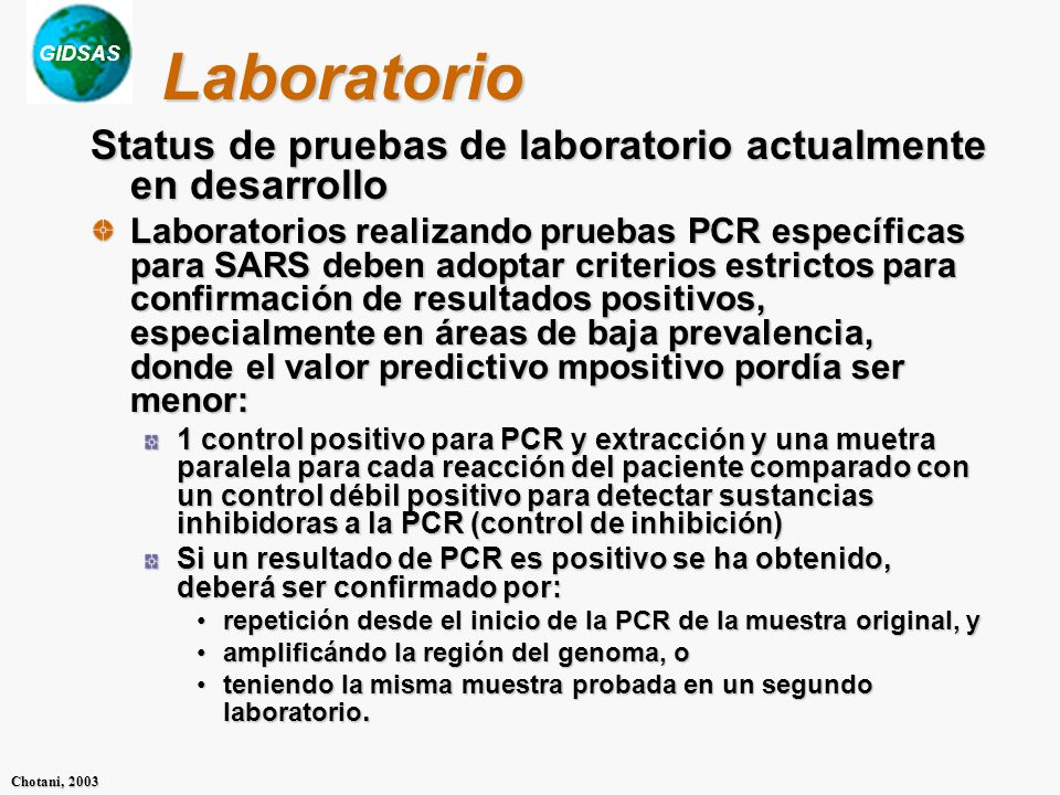 GIDSAS Chotani, 2003 Laboratorio Status de pruebas de laboratorio actualmente en desarrollo Laboratorios realizando pruebas PCR específicas para SARS deben adoptar criterios estrictos para confirmación de resultados positivos, especialmente en áreas de baja prevalencia, donde el valor predictivo mpositivo pordía ser menor: 1 control positivo para PCR y extracción y una muetra paralela para cada reacción del paciente comparado con un control débil positivo para detectar sustancias inhibidoras a la PCR (control de inhibición) Si un resultado de PCR es positivo se ha obtenido, deberá ser confirmado por: repetición desde el inicio de la PCR de la muestra original, yrepetición desde el inicio de la PCR de la muestra original, y amplificándo la región del genoma, oamplificándo la región del genoma, o teniendo la misma muestra probada en un segundo laboratorio.teniendo la misma muestra probada en un segundo laboratorio.