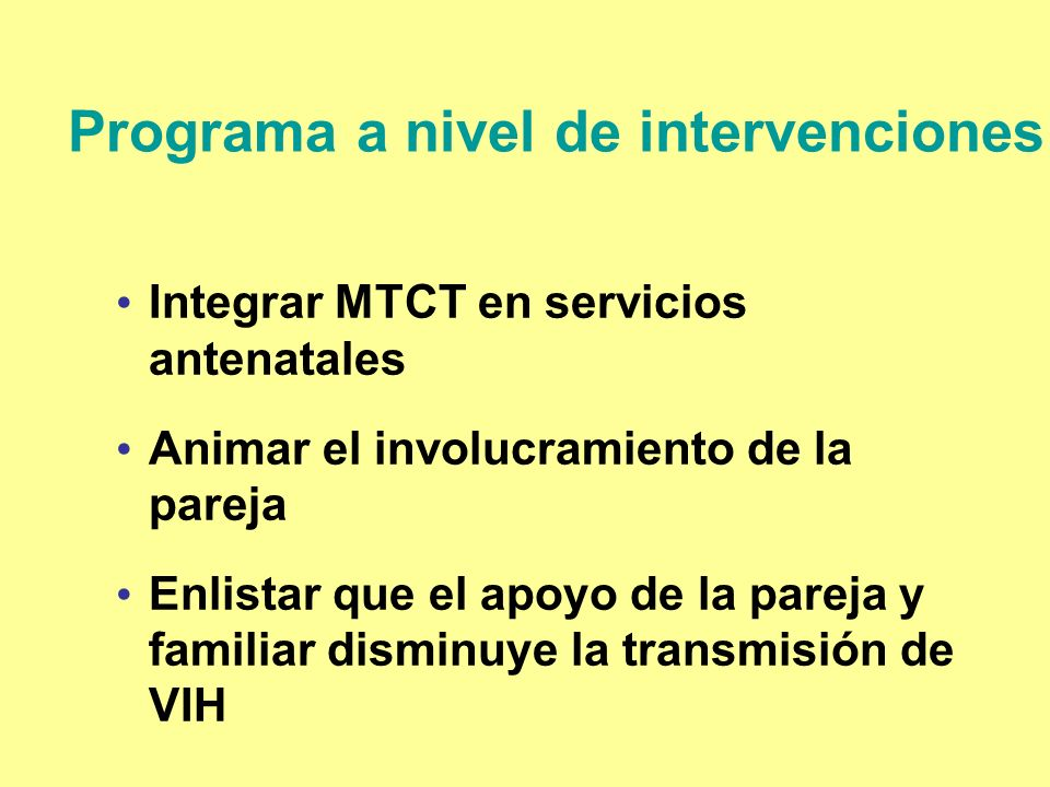 Programa a nivel de intervenciones Integrar MTCT en servicios antenatales Animar el involucramiento de la pareja Enlistar que el apoyo de la pareja y