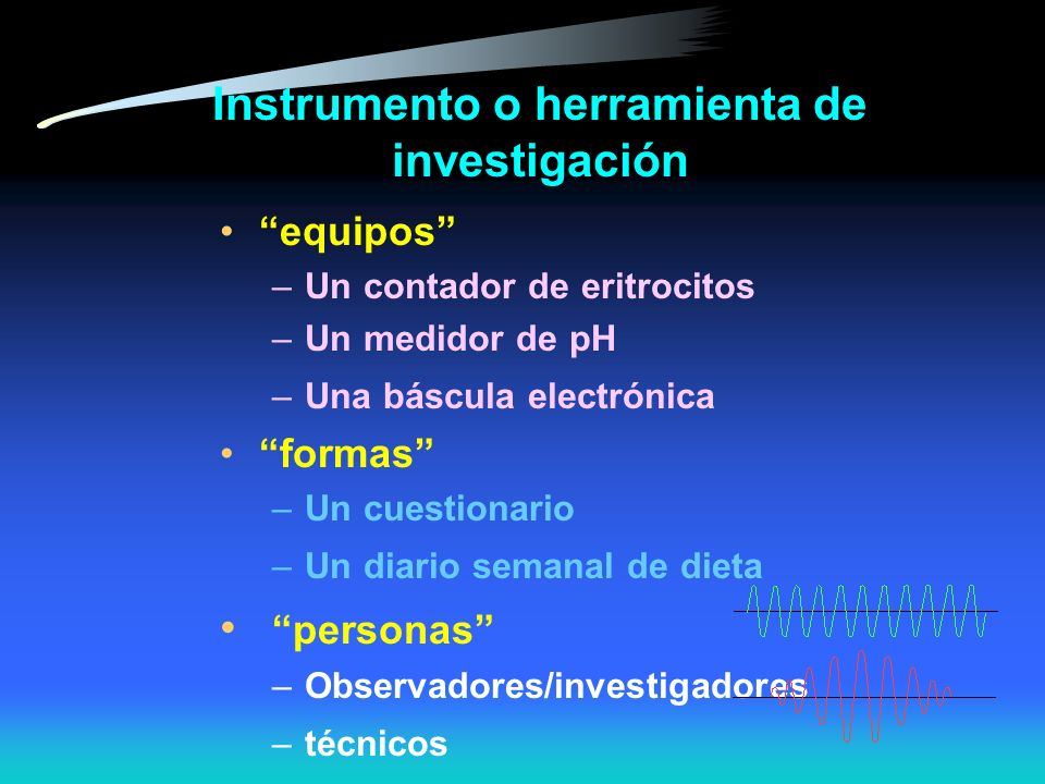Instrumento o herramienta de investigación equipos –Un contador de eritrocitos –Un medidor de pH –Una báscula electrónica formas –Un cuestionario –Un diario semanal de dieta personas –Observadores/investigadores –técnicos