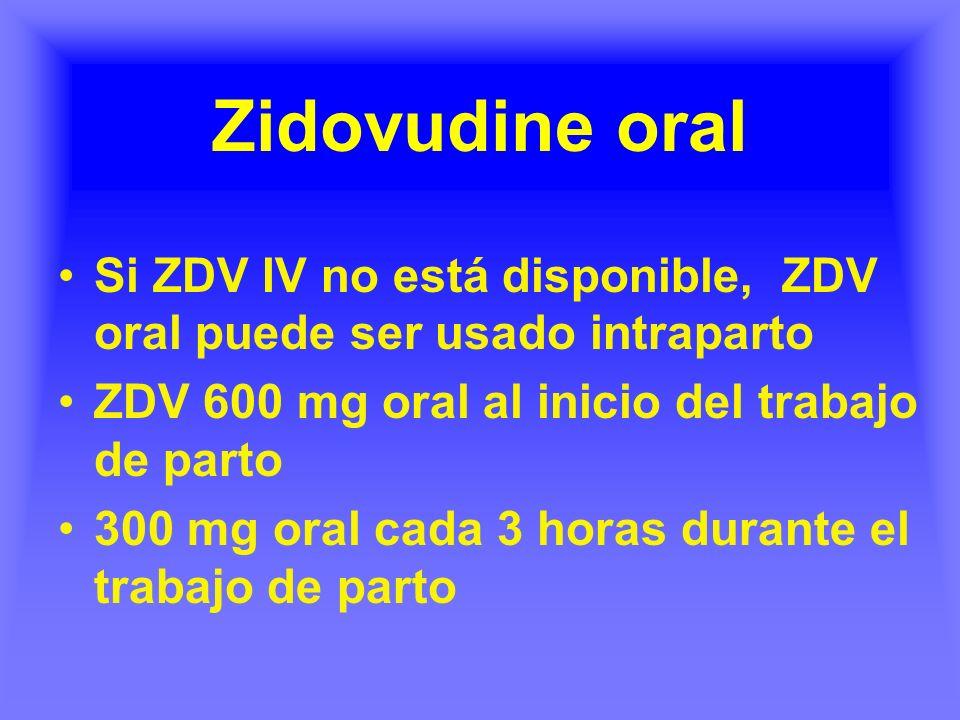 Zidovudine oral Si ZDV IV no está disponible, ZDV oral puede ser usado intraparto ZDV 600 mg oral al inicio del trabajo de parto 300 mg oral cada 3 ho