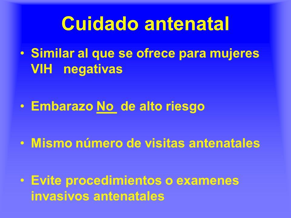 Cuidado antenatal Similar al que se ofrece para mujeres VIH negativas Embarazo No de alto riesgo Mismo número de visitas antenatales Evite procedimientos o examenes invasivos antenatales
