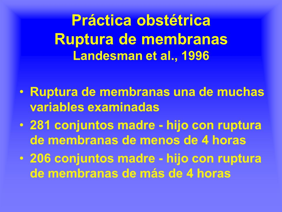 Práctica obstétrica Ruptura de membranas Landesman et al., 1996 Ruptura de membranas una de muchas variables examinadas 281 conjuntos madre - hijo con ruptura de membranas de menos de 4 horas 206 conjuntos madre - hijo con ruptura de membranas de más de 4 horas