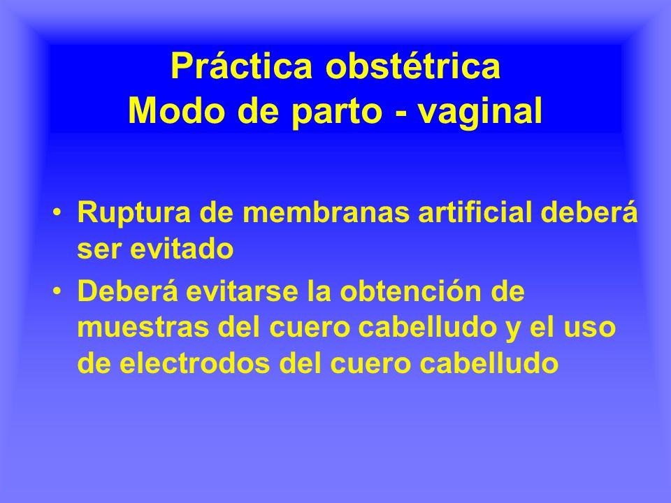 Práctica obstétrica Modo de parto - vaginal Ruptura de membranas artificial deberá ser evitado Deberá evitarse la obtención de muestras del cuero cabelludo y el uso de electrodos del cuero cabelludo