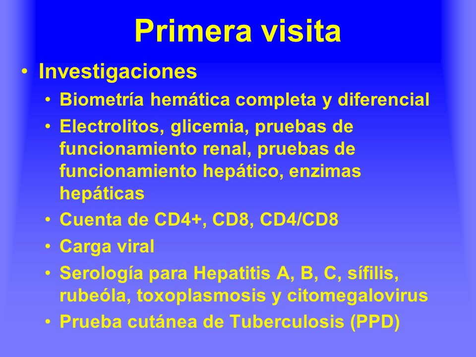 Primera visita Investigaciones Biometría hemática completa y diferencial Electrolitos, glicemia, pruebas de funcionamiento renal, pruebas de funcionamiento hepático, enzimas hepáticas Cuenta de CD4+, CD8, CD4/CD8 Carga viral Serología para Hepatitis A, B, C, sífilis, rubeóla, toxoplasmosis y citomegalovirus Prueba cutánea de Tuberculosis (PPD)