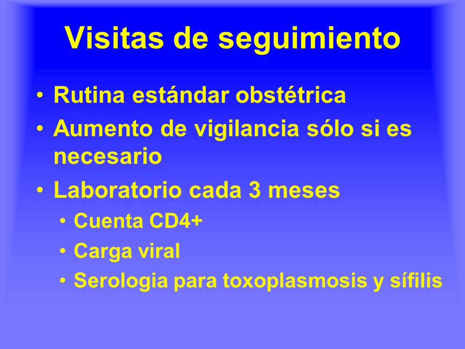 Visitas de seguimiento Rutina estándar obstétrica Aumento de vigilancia sólo si es necesario Laboratorio cada 3 meses Cuenta CD4+ Carga viral Serologi