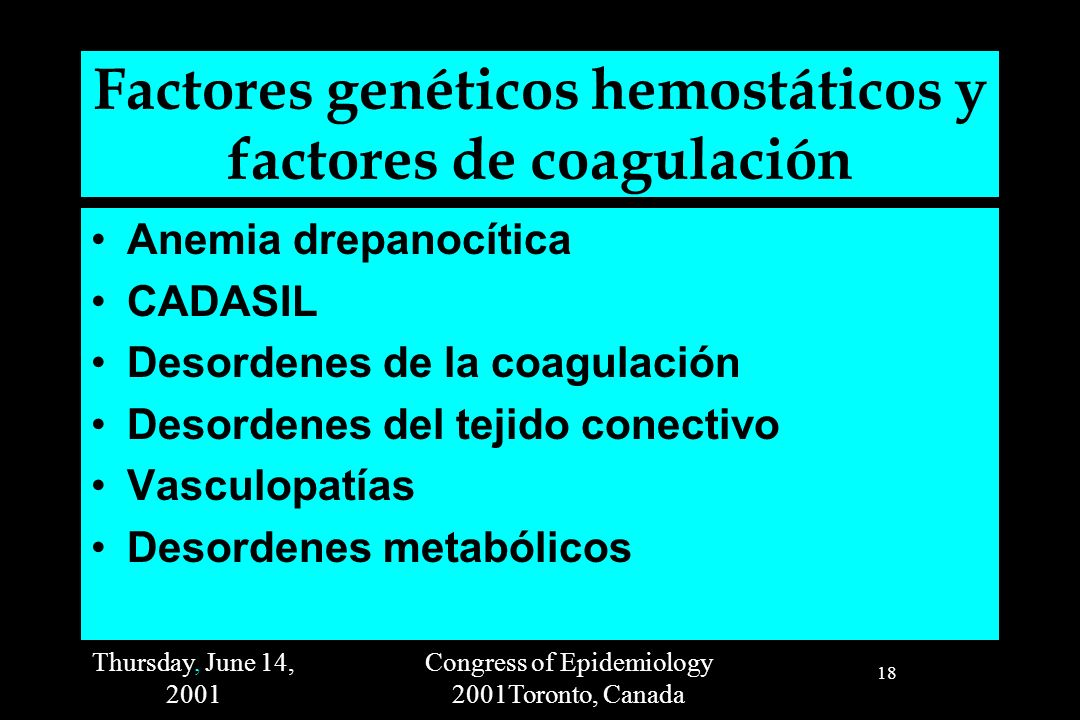 Thursday, June 14, 2001 Congress of Epidemiology 2001Toronto, Canada 18 Factores genéticos hemostáticos y factores de coagulación Anemia drepanocítica CADASIL Desordenes de la coagulación Desordenes del tejido conectivo Vasculopatías Desordenes metabólicos