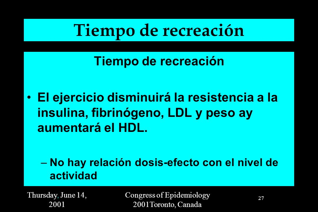 Thursday, June 14, 2001 Congress of Epidemiology 2001Toronto, Canada 27 Tiempo de recreación El ejercicio disminuirá la resistencia a la insulina, fib