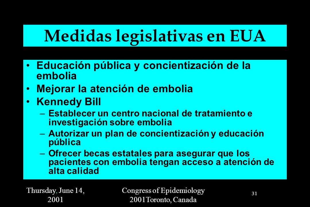 Thursday, June 14, 2001 Congress of Epidemiology 2001Toronto, Canada 31 Medidas legislativas en EUA Educación pública y concientización de la embolia