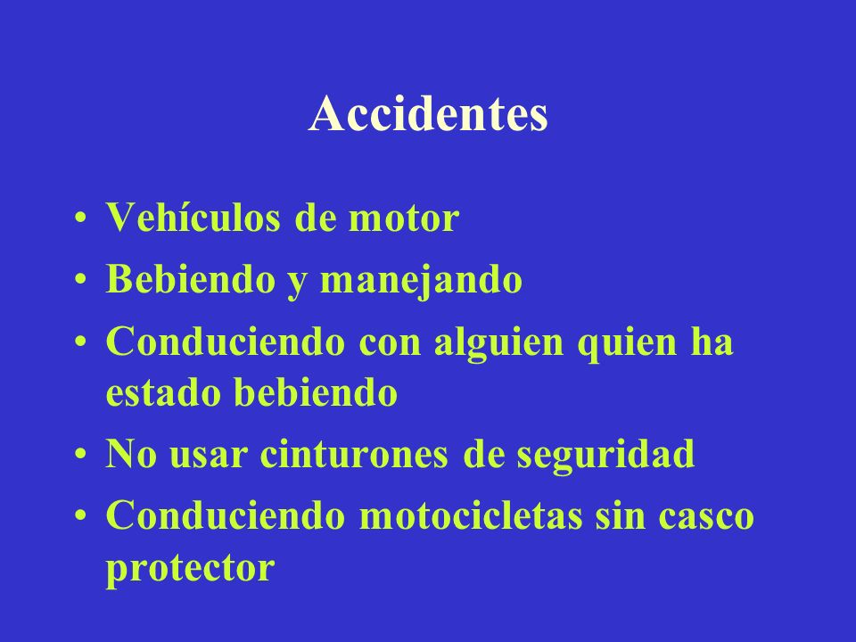 Accidentes Vehículos de motor Bebiendo y manejando Conduciendo con alguien quien ha estado bebiendo No usar cinturones de seguridad Conduciendo motoci