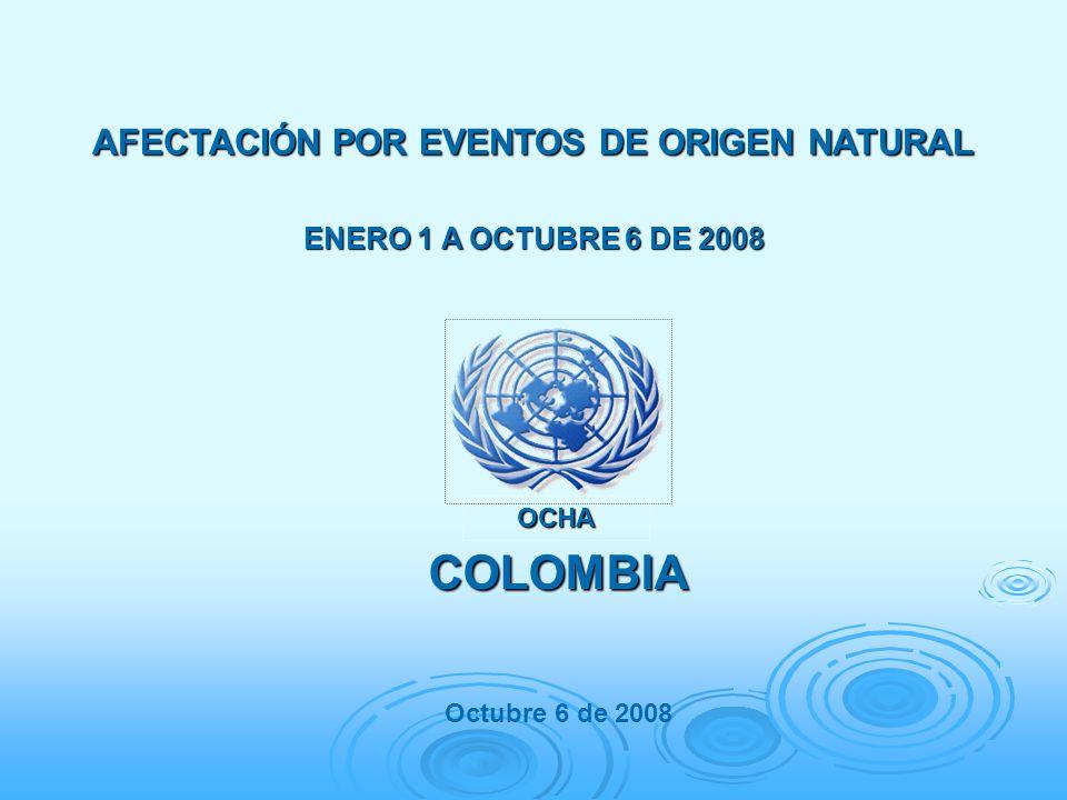 AFECTACIÓN POR EVENTOS DE ORIGEN NATURAL ENERO 1 A OCTUBRE 6 DE 2008 COLOMBIA Octubre 6 de 2008 OCHA