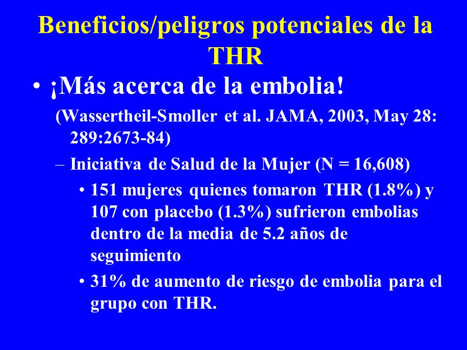 Beneficios/peligros potenciales de la THR ¡Más acerca de la embolia! (Wassertheil-Smoller et al. JAMA, 2003, May 28: 289:2673-84) –Iniciativa de Salud