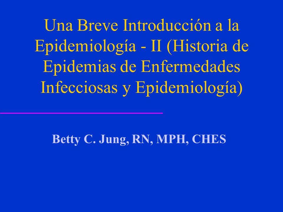 Una Breve Introducción a la Epidemiología - II (Historia de Epidemias de Enfermedades Infecciosas y Epidemiología) Betty C. Jung, RN, MPH, CHES