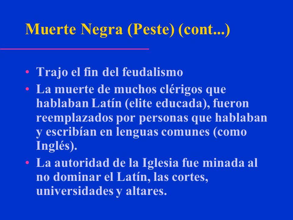 Muerte Negra (Peste) (cont...) Trajo el fin del feudalismo La muerte de muchos clérigos que hablaban Latín (elite educada), fueron reemplazados por pe