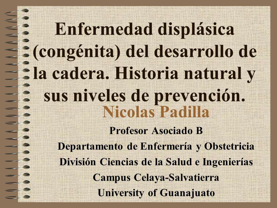Enfermedad displásica (congénita) del desarrollo de la cadera. Historia natural y sus niveles de prevención. Nicolas Padilla Profesor Asociado B Depar