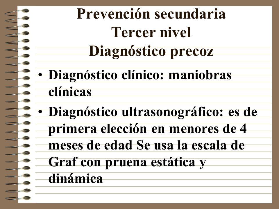 Prevención secundaria Tercer nivel Diagnóstico precoz Diagnóstico clínico: maniobras clínicas Diagnóstico ultrasonográfico: es de primera elección en