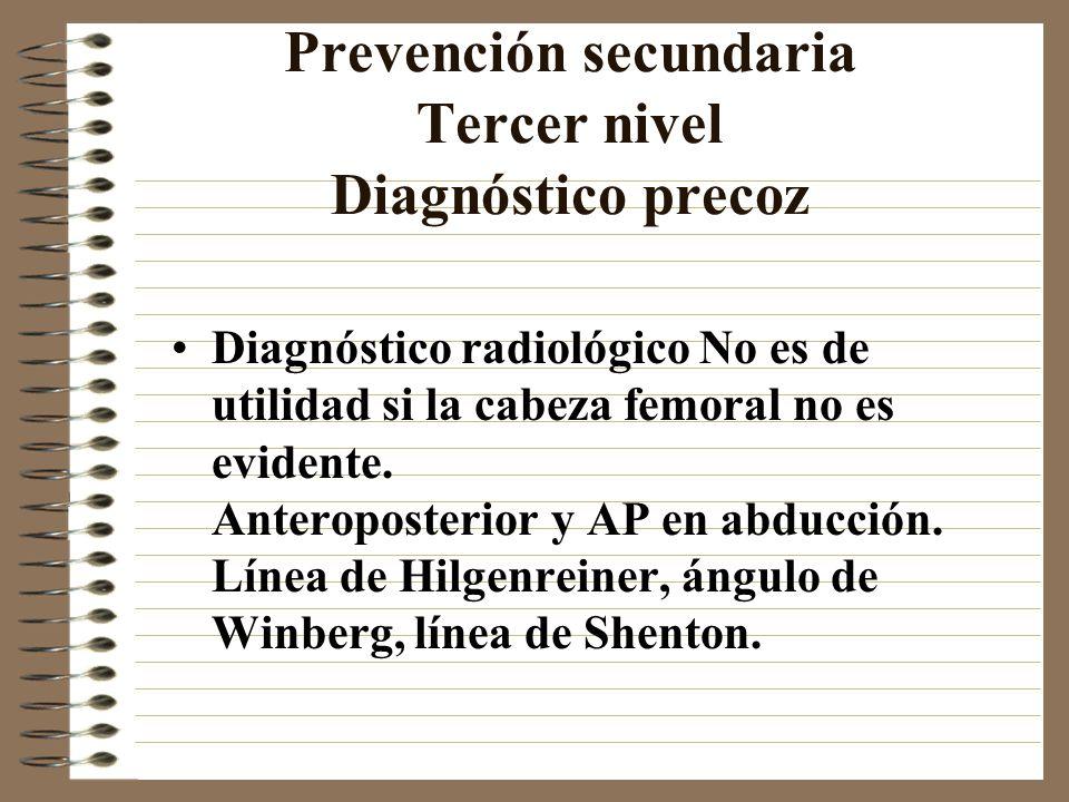 Prevención secundaria Tercer nivel Diagnóstico precoz Diagnóstico radiológico No es de utilidad si la cabeza femoral no es evidente. Anteroposterior y