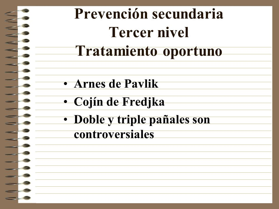 Prevención secundaria Tercer nivel Tratamiento oportuno Arnes de Pavlik Cojín de Fredjka Doble y triple pañales son controversiales