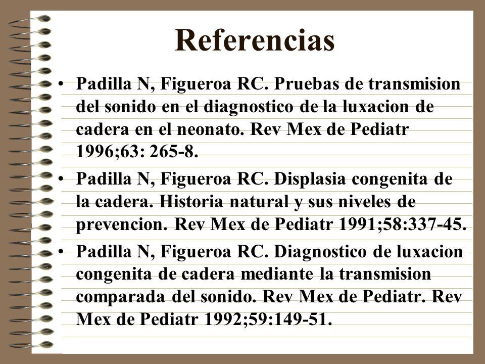 Referencias Padilla N, Figueroa RC. Pruebas de transmision del sonido en el diagnostico de la luxacion de cadera en el neonato. Rev Mex de Pediatr 199