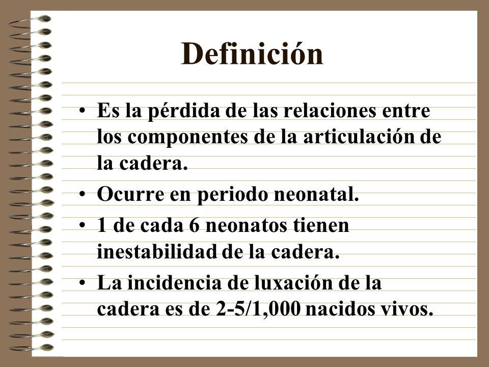 Definición Es la pérdida de las relaciones entre los componentes de la articulación de la cadera. Ocurre en periodo neonatal. 1 de cada 6 neonatos tie