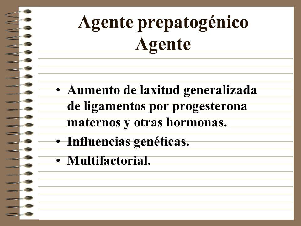Agente prepatogénico Agente Aumento de laxitud generalizada de ligamentos por progesterona maternos y otras hormonas. Influencias genéticas. Multifact