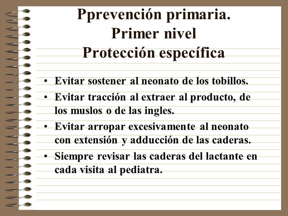 Pprevención primaria. Primer nivel Protección específica Evitar sostener al neonato de los tobillos. Evitar tracción al extraer al producto, de los mu
