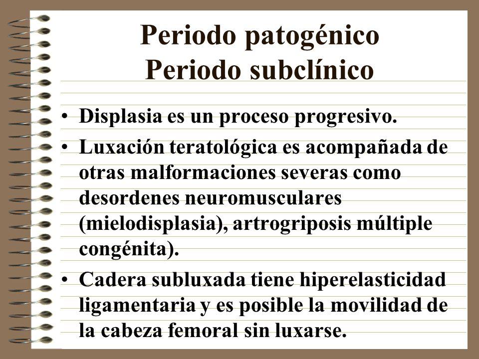Periodo patogénico Periodo subclínico Displasia es un proceso progresivo. Luxación teratológica es acompañada de otras malformaciones severas como des