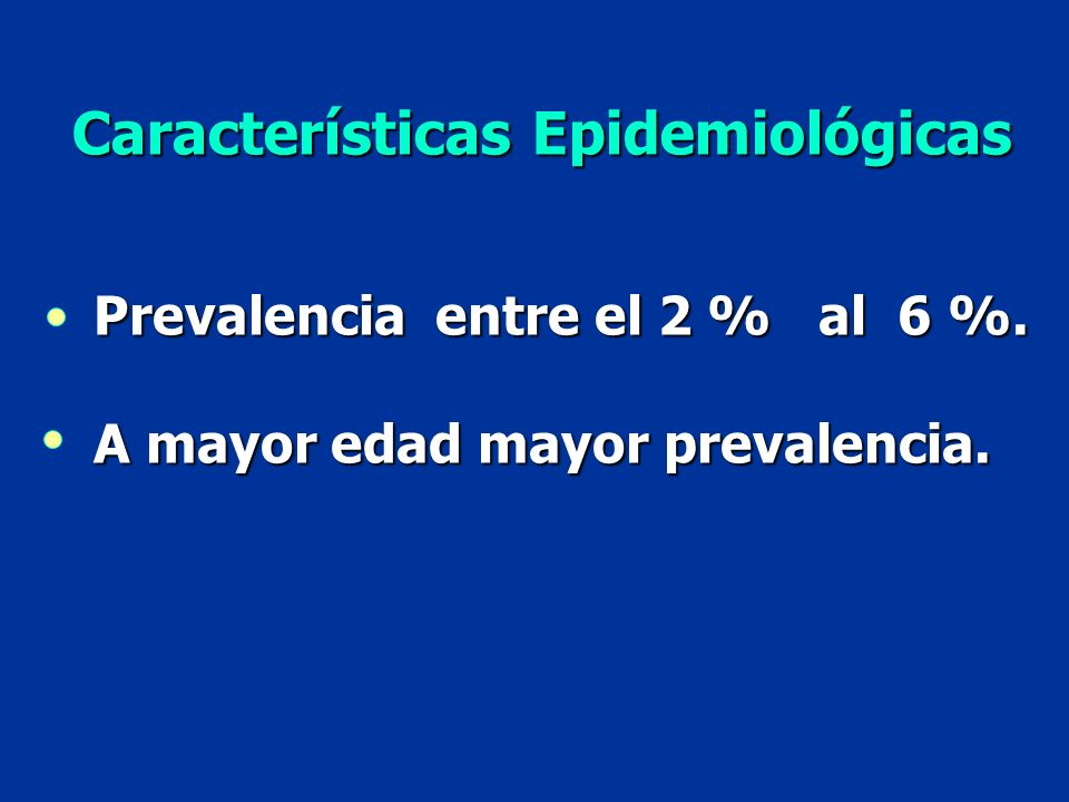 Prevalencia entre el 2 % al 6 %. A mayor edad mayor prevalencia. Características Epidemiológicas