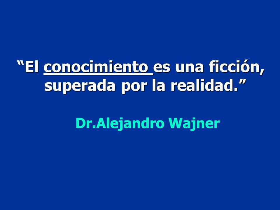 El conocimiento es una ficción, superada por la realidad. superada por la realidad. Dr.Alejandro Wajner