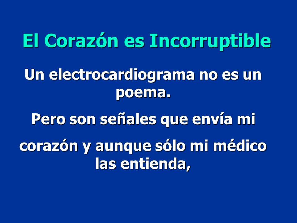 Un electrocardiograma no es un poema. Pero son señales que envía mi corazón y aunque sólo mi médico las entienda, El Corazón es Incorruptible