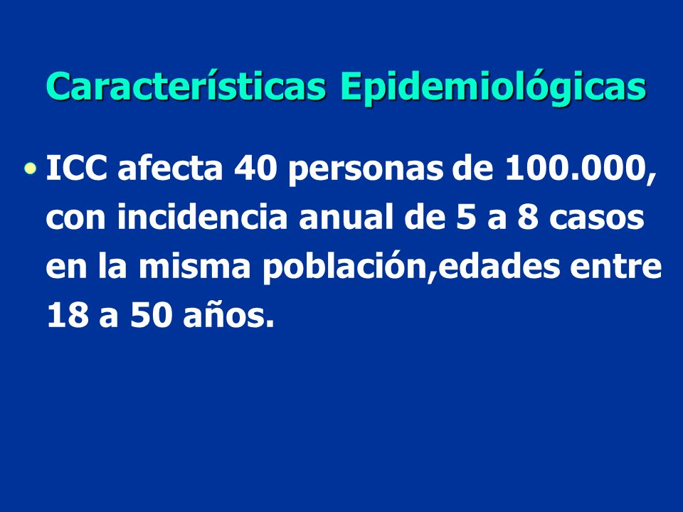 ICC afecta 40 personas de 100.000, con incidencia anual de 5 a 8 casos en la misma población,edades entre 18 a 50 años. Características Epidemiológica