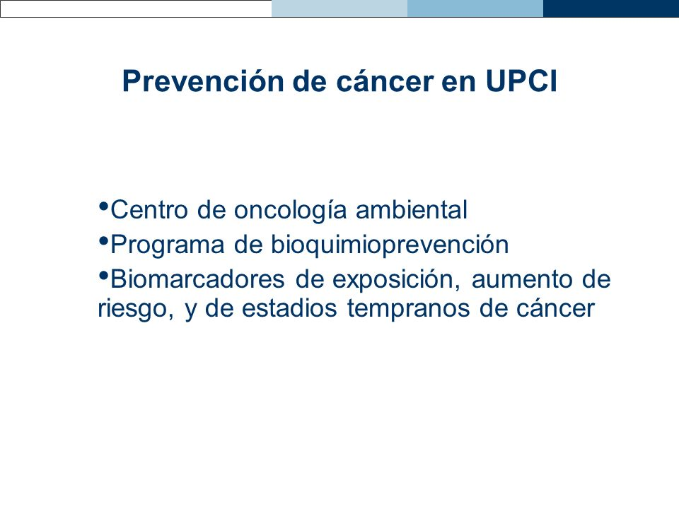 Prevención de cáncer en UPCI Centro de oncología ambiental Programa de bioquimioprevención Biomarcadores de exposición, aumento de riesgo, y de estadi