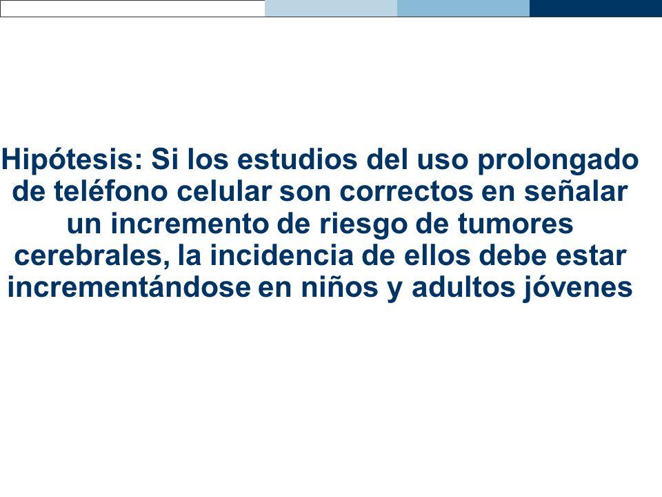 Hipótesis: Si los estudios del uso prolongado de teléfono celular son correctos en señalar un incremento de riesgo de tumores cerebrales, la incidenci