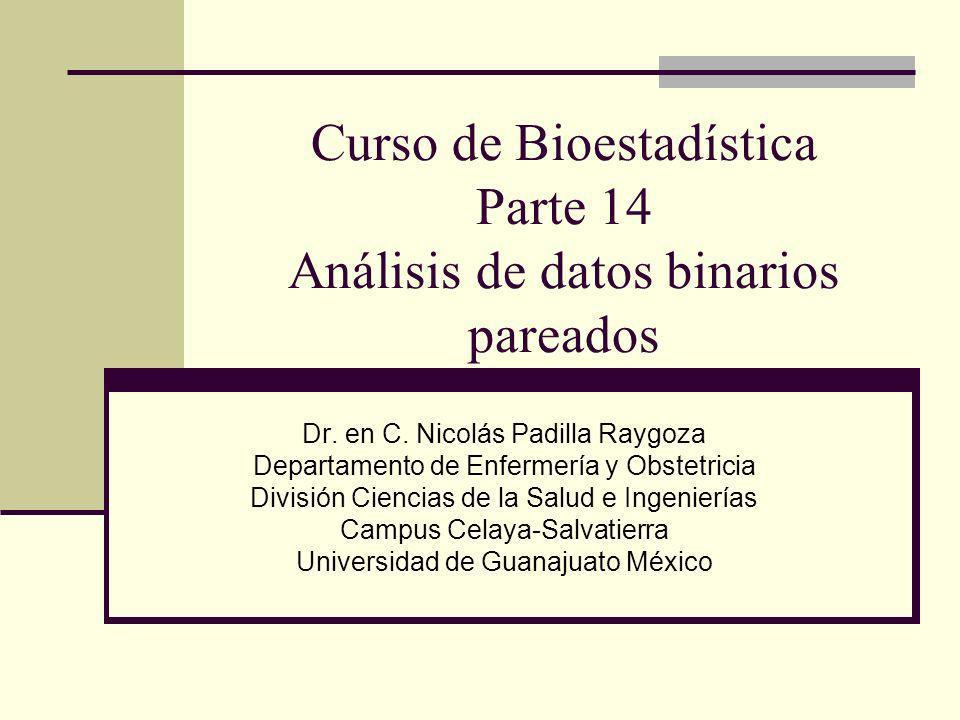 Curso de Bioestadística Parte 14 Análisis de datos binarios pareados Dr. en C. Nicolás Padilla Raygoza Departamento de Enfermería y Obstetricia Divisi