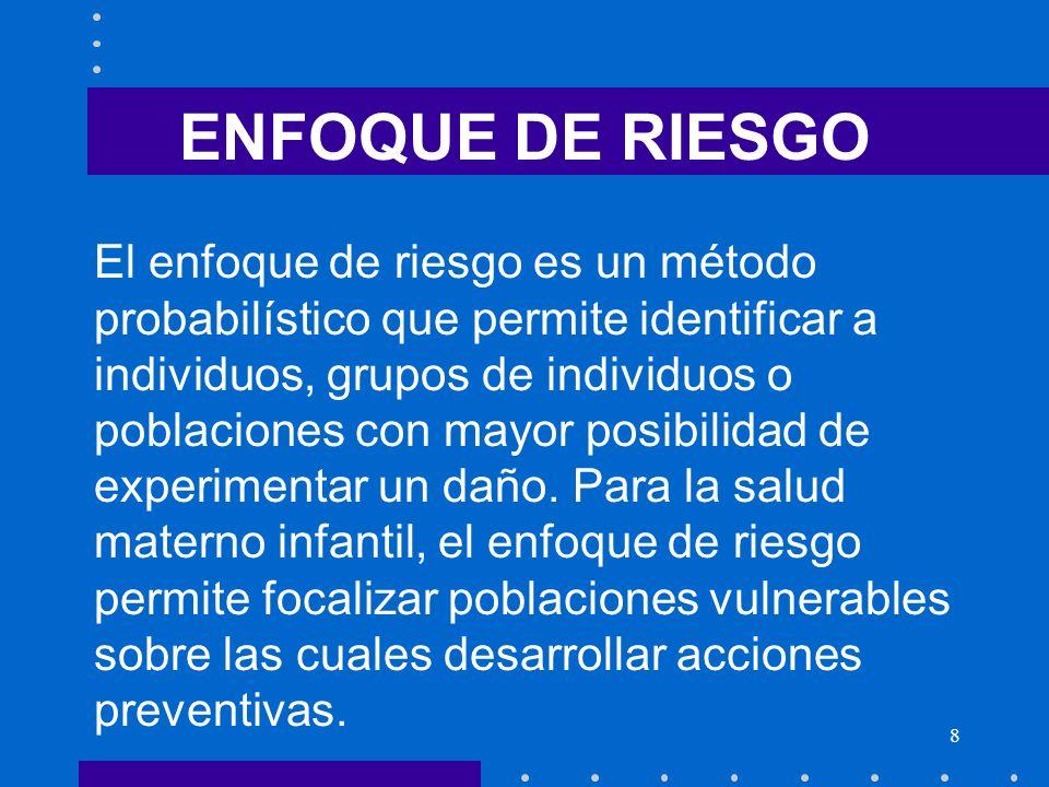 8 ENFOQUE DE RIESGO El enfoque de riesgo es un método probabilístico que permite identificar a individuos, grupos de individuos o poblaciones con mayo