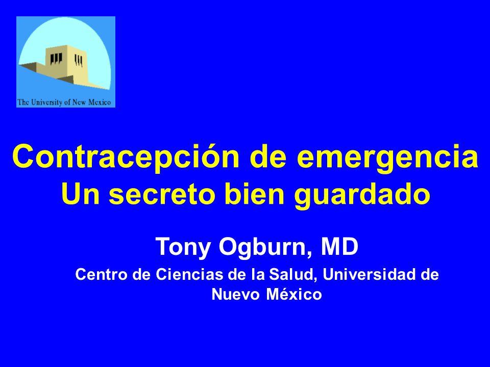 Contracepción de emergencia Un secreto bien guardado Tony Ogburn, MD Centro de Ciencias de la Salud, Universidad de Nuevo México