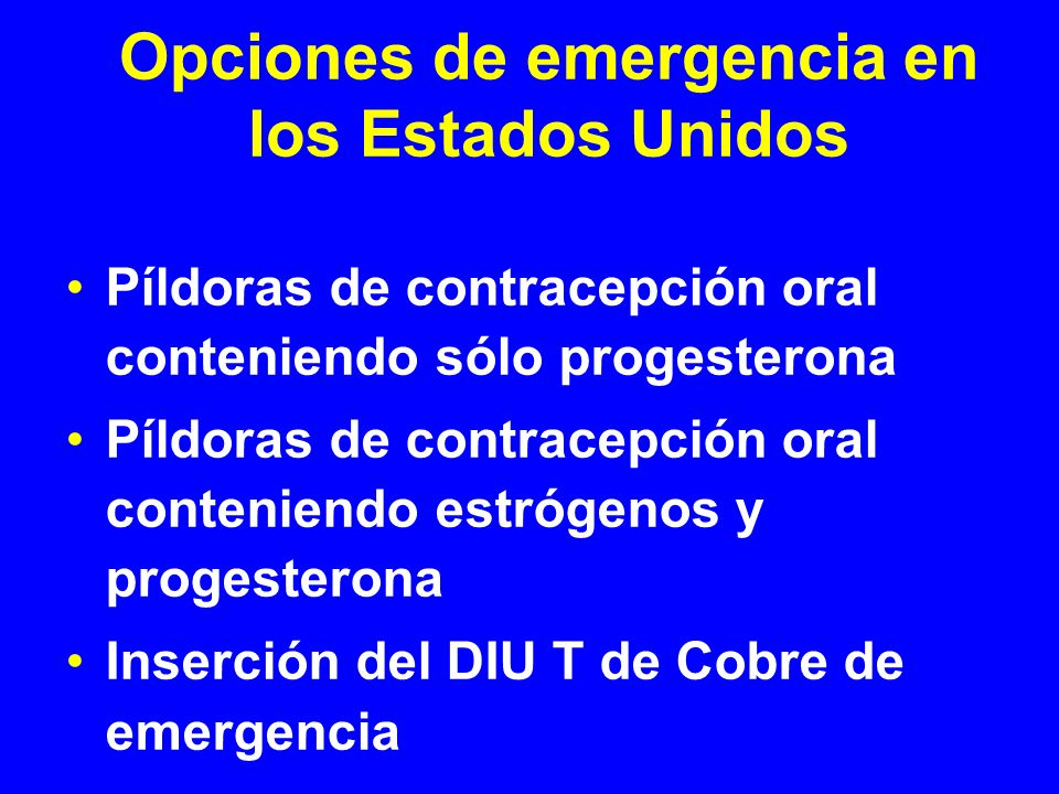 Píldoras de contracepción de emergencia: combinadas Píldoras de control natal regulares – método Yuzpe Contiene estrógenos y progesterona – al menos 1 mg de LNG y 200 mcg of etinyl estradiol 2 dosis de 2,4 o 5 píldoras, dependiendo de la marca Primera dosis dentro de las 72(120)horas Segunda dosis 12 horas más tarde (o no puede ser!) Efectos colaterales: nausea (50%) y vómito (0%) Trussell et al.