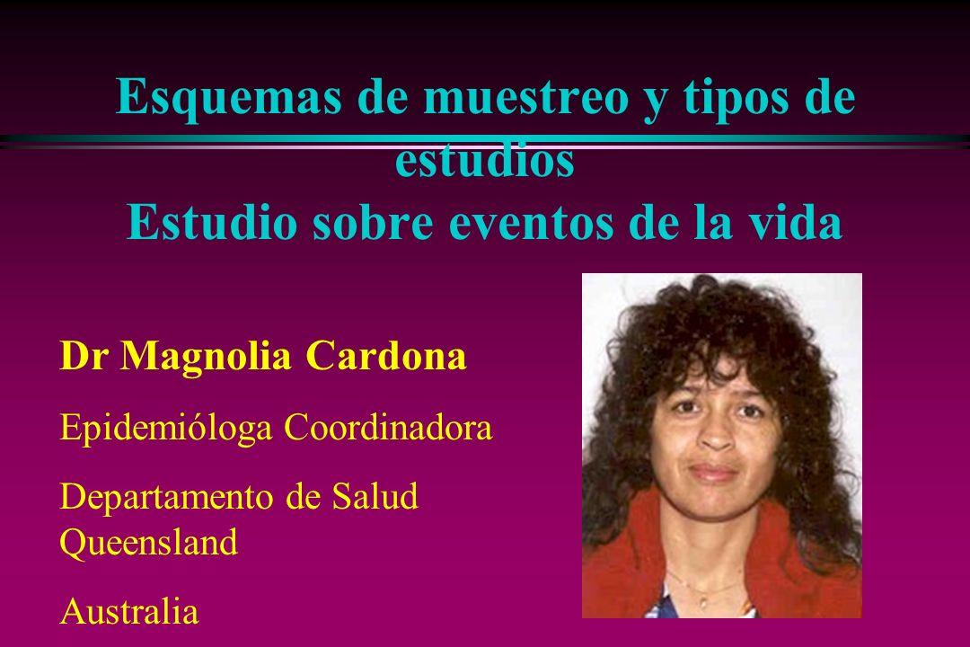 Esquemas de muestreo y tipos de estudios Estudio sobre eventos de la vida Dr Magnolia Cardona Epidemióloga Coordinadora Departamento de Salud Queensla