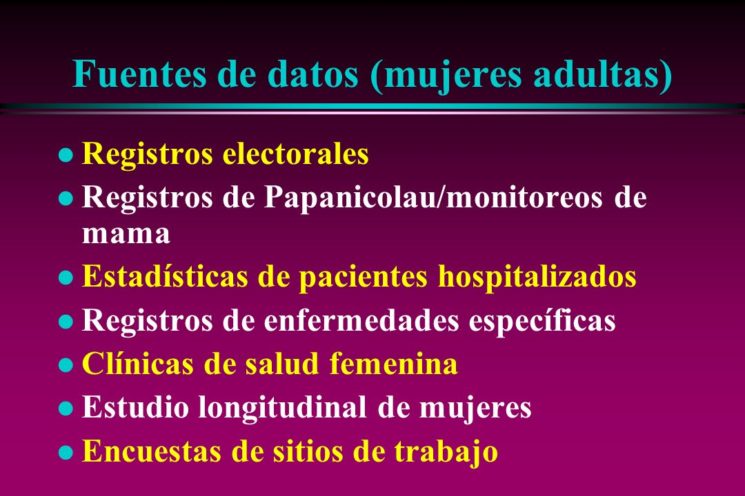 Fuentes de datos (mujeres adultas) l Registros electorales l Registros de Papanicolau/monitoreos de mama l Estadísticas de pacientes hospitalizados l
