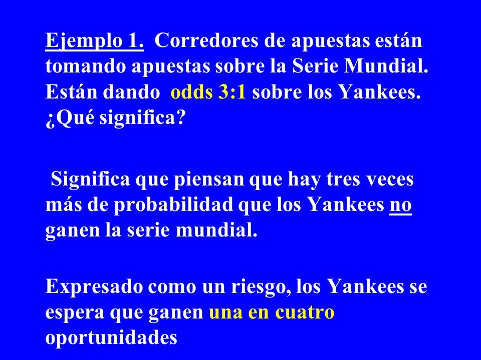 Ejemplo 1. Corredores de apuestas están tomando apuestas sobre la Serie Mundial. Están dando odds 3:1 sobre los Yankees. ¿Qué significa? Significa que