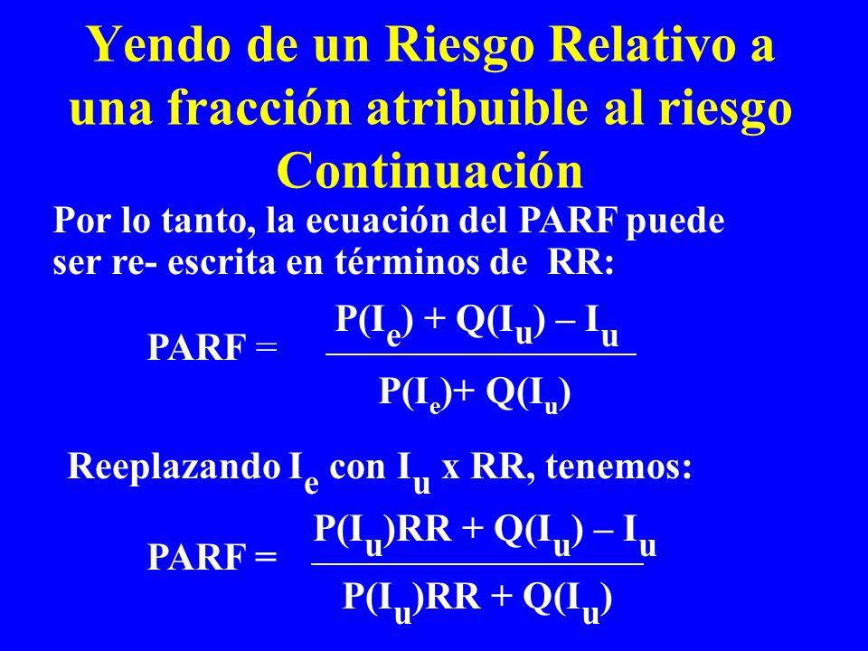Yendo de un Riesgo Relativo a una fracción atribuible al riesgo Continuación Reeplazando I e con I u x RR, tenemos: PARF = P(I e )+ Q(I u ) P(I e ) +