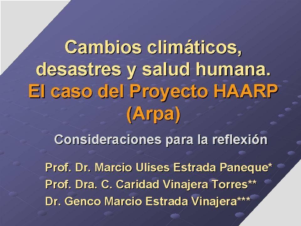 Cambios climáticos, desastres y salud humana. El caso del Proyecto HAARP (Arpa) Consideraciones para la reflexión Prof. Dr. Marcio Ulises Estrada Pane