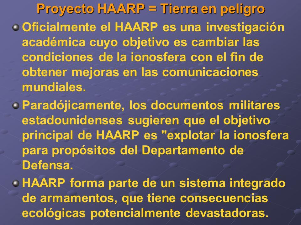 Proyecto HAARP = Tierra en peligro Oficialmente el HAARP es una investigación académica cuyo objetivo es cambiar las condiciones de la ionosfera con el fin de obtener mejoras en las comunicaciones mundiales.