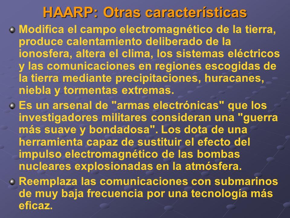 HAARP: Otras características Modifica el campo electromagnético de la tierra, produce calentamiento deliberado de la ionosfera, altera el clima, los sistemas eléctricos y las comunicaciones en regiones escogidas de la tierra mediante precipitaciones, huracanes, niebla y tormentas extremas.