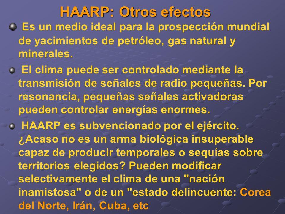 HAARP: Otros efectos Es un medio ideal para la prospección mundial de yacimientos de petróleo, gas natural y minerales. El clima puede ser controlado