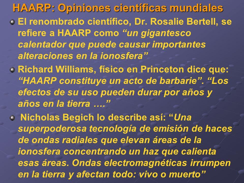 HAARP: Opiniones científicas mundiales El renombrado científico, Dr. Rosalie Bertell, se refiere a HAARP como un gigantesco calentador que puede causa