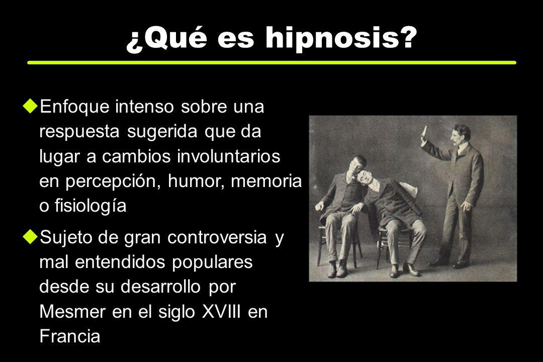 ¿Qué es hipnosis? Enfoque intenso sobre una respuesta sugerida que da lugar a cambios involuntarios en percepción, humor, memoria o fisiología Sujeto